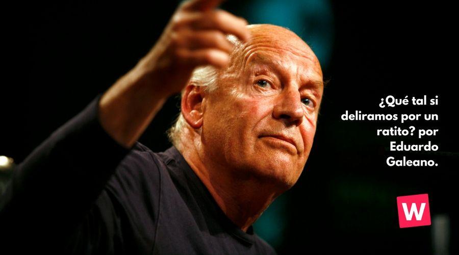 ¿Qué tal si deliramos por un ratito? por Eduardo Galeano.